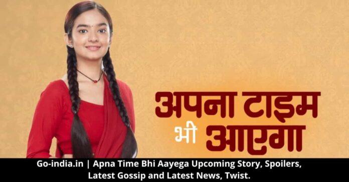 Apna Time Bhi Aayega Upcoming Story, Spoilers, Latest Gossip and Latest News, Twist.
