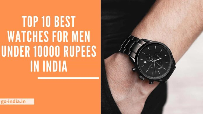 Top 10 Best Watches For Men Under 10000 Rupees in India